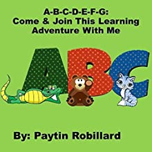 A-B-C-D-E-F-G: Come and Join This Learning Adventure with Me Audiobook by Paytin M. Robillard Narrated by Teresa L. Booth