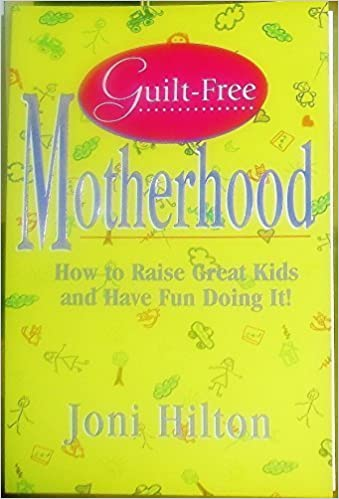 Guilt-Free Motherhood: How to Raise Great Kids & Have Fun Doing It by Joni Hilton (1996-04-04)