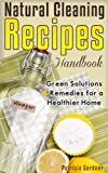 Natural Cleaning Recipes: Natural Green Cleaning Is Easy With This Handbook of Homemade Products, Non-Toxic Cleaners, and Solutions For a Chemical Free Home.