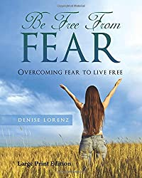 Be Free from Fear - Large Print Edition: Overcoming Fear to Live Free