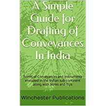 A Simple Guide for Drafting of Conveyances In India: Forms of Conveyances and Instruments executed in the Indian sub-continent along with Notes and Tips