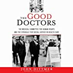 The Good Doctors: The Medical Committee for Human Rights and the Struggle for Social Justice in Health Care | John Dittmer