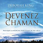 Devenez Chaman: Pratiquez la médecine énergétique du XXIe siècle   Deborah King