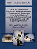 Local 36, International Fishermen and Allied Workers of America et Al. , Petitioners, V. the United States of America. U. S. Supreme Court Transcript Of, Ben Margolis, 1270394649