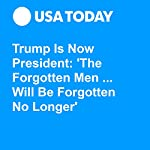 Trump Is Now President: 'The Forgotten Men ... Will Be Forgotten No Longer' | David Jackson,Doug Stanglin