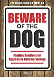 Beware of the Dog: Positive Solutions for Aggressive Behavior in Dogs