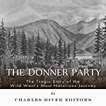 The Donner Party: The Tragic Story of the Wild West's Most Notorious Journey | Charles River Editors