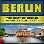 Berlin: The Best of Berlin for Short Stay Travel   Gary Jones