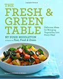 The Fresh and Green Table: Delicious Ideas for Bringing Vegetables into Every Meal