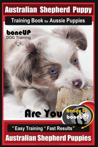 Australian Shepherd Puppy Training Book for Aussie Puppies By BoneUP DOG Training: Are You Ready to Bone Up? Easy Training * Fast Results Australian Shepherd Puppies by CreateSpace Independent Publishing Platform