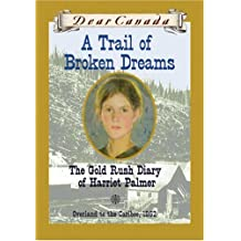 Dear Canada: A Trail of Broken Dreams: The Gold Rush Diary of Harriet Palmer, Overland to the Caribo: Written by Barbara Haworth-Attard, 2004 Edition, Publisher: Scholastic Canada [Hardcover]
