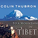 To a Mountain in Tibet Audiobook by Colin Thubron Narrated by Steven Crossley