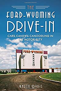 The Ford-Wyoming Drive-In: Cars, Candy & Canoodling in the Motor City (Landmarks)