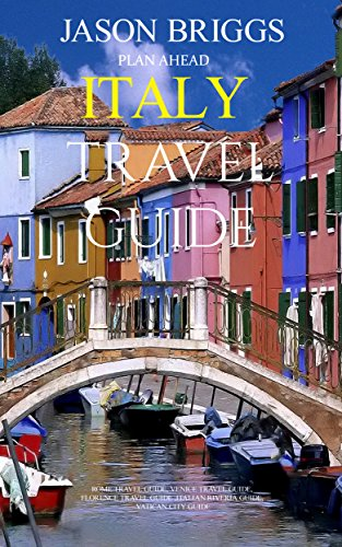 Plan Ahead Italy Travel Guide: Rome Travel Guide, Venice Travel Guide, Italian Travel Guide, Florence Travel Guide, Italian Riveria Guide, Vatican City Guide (Plan Ahead Travel Guides Book 1)