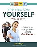 INTERVIEW LIKE YOURSELF...NO, REALLY! Follow Your Strengths and Skills to GET THE JOB