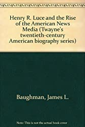 Henry R. Luce and the Rise of the American News Media (Twayne's Twentieth-Century American Biography Series)
