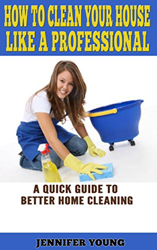 How to Clean Your House Like a Professional: A Quick Guide to Better Home Cleaning by [Young, Jennifer]