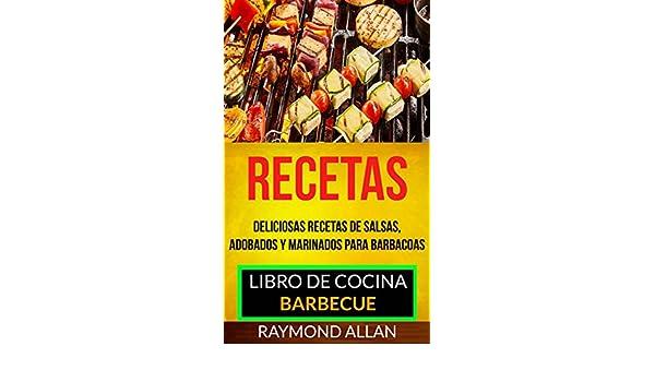 Recetas: Deliciosas Recetas De Salsas, Adobados Y Marinados Para Barbacoas (Libro De Cocina: Barbecue) eBook: Raymond Allan, Gabriela Morales Castro: ...