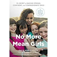 No More Mean Girls: The Secret to Raising Strong, Confident, and Compassionate Girls Audiobook by Katie Hurley Narrated by Katie Hurley