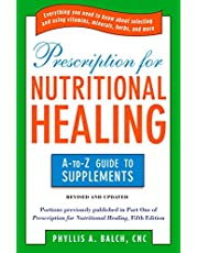 Prescription for Nutritional Healing: the A to Z Guide to Supplements: Everything You Need to Know About Selecting and Using Vitamins, Minerals, Herbs, and More