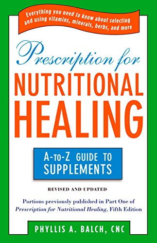 Prescription for Nutritional Healing: the A to Z Guide to Supplements: Everything You Need to Know A