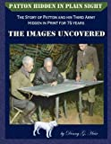 Patton Hidden in Plain Sight:The Story of Patton and his Third Army, Hidden in Print for 75 years: The Images Uncovered…