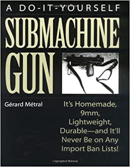 The do it yourself submachine gun its homemade 9mm lightweight the do it yourself submachine gun its homemade 9mm lightweight durable and itll never be on any import ban lists gerard metral 9780873648400 fandeluxe Choice Image