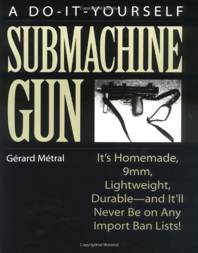 The Do-it-Yourself Submachine Gun: It's Homemade, 9mm, Lightweight, Durable-And It'll Never Be On Any Import Ban Lists! by Paladin Press