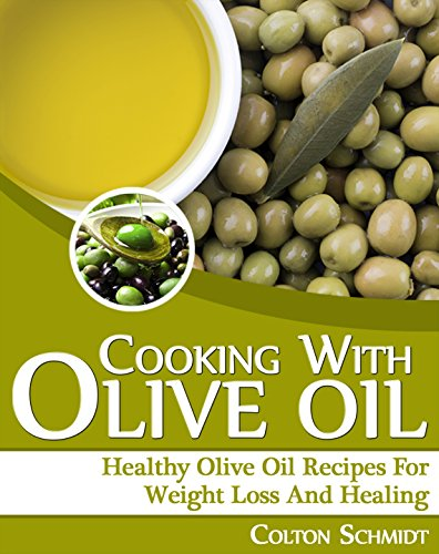 Cooking With Olive Oil (Healthy Olive Oil Recipes for Weight Loss and Healing): (Lower Cholesterol and Blood Pressure, Prevent Heart Disease and Cancer :: Olive Oil Cookbook) by [Schmidt, Colton]