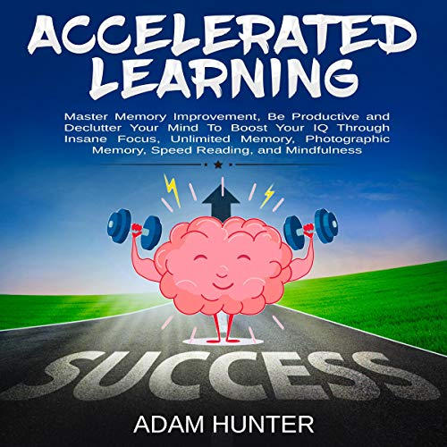 Accelerated Learning: Master Memory Improvement, Be Productive and Declutter Your Mind to Boost Your IQ Through Insane Focus, Unlimited Memory, Photographic Memory, Speed Reading, and Mindfulness
