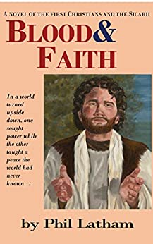 Blood & Faith: A novel of the First Christian Believers and the Sicarii (The First Believers Book 2) by [Latham, Phil]