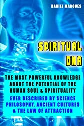 Spiritual DNA: The Most Powerful Knowledge about the Potential of the Human Soul and Spirituality ever described by Science, Religion, Philosophy, Ancient Cultures and The Law of Attraction