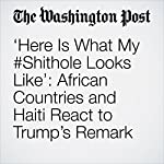 'Here Is What My #Shithole Looks Like': African Countries and Haiti React to Trump's Remark | Paul Schemm,Eli Rosenberg