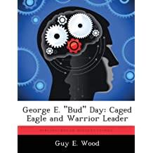 """George E. """"Bud"""" Day: Caged Eagle and Warrior Leader"""