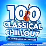 100 Classical Chillout : Chilled Relaxing Masterpieces : The Very Best Classical Music for Relaxation, Chill Out, Sleep & Study