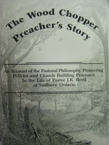 The wood chopper preacher's story: An account of the pastoral philosophy, pioneering policies and church building processes in the life of pastor J.R. Boyd of Sudbury, Ontario