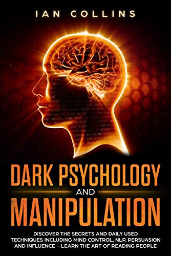 Dark Psychology and Manipulation: Discover the Secrets and Daily Used Techniques Including Mind Control, NLP, Persuasion, and Influence - Learn the Art of Reading People (Dark Persuasion Techniques The Psychology Of Manipulation)