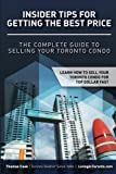 Insider Tips For Getting The Best Price: The Complete Guide To Selling Your Toronto Condo (Toronto Buyer & Seller University Series)