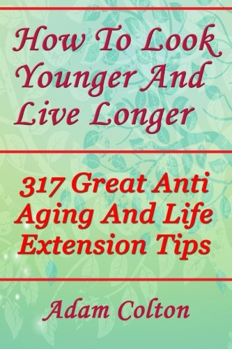 51gZlpfBv2L - How To Look Younger And Live Longer: 317 Great Anti Aging And Life Extension Tips