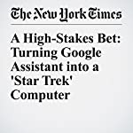 A High-Stakes Bet: Turning Google Assistant into a 'Star Trek' Computer | Farhad Manjoo