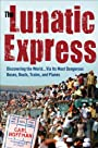 The Lunatic Express: Discovering the World . . . via Its Most Dangerous Buses, Boats, Trains, and Planes