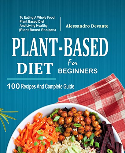 Plant Based Diet For Beginners: 100 Recipes And Complete Guide To Eating A Whole Food, Plant-Based Diet And Living Healthy (Plant-Based Recipes) by Alessandro  Devante