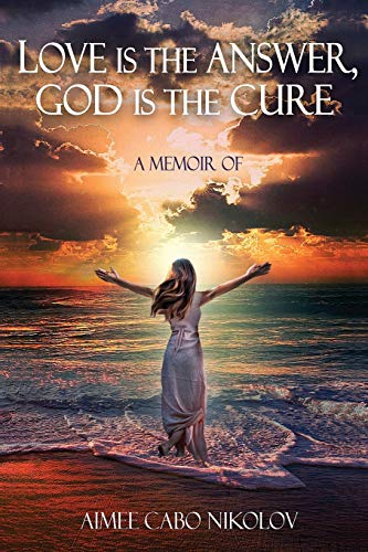 (Love Is the Answer, God Is the Cure: A True Story of Abuse, Betrayal and Unconditional)