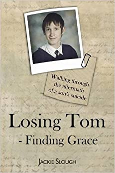 Book Losing Tom, Finding Grace: Walking Through the Aftermath of a Son's Suicide (True Stories) by Jackie Slough (2011)