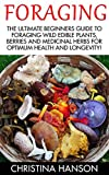 Foraging: The Ultimate Beginners Guide To Foraging Wild Edible Plants, Berries And Medicinal Herbs For Optimum Health And Longevity! (Homesteader Book, Foraging, Wildcrafting)