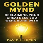 Golden Mynd: Reclaiming Your Greatness You Were Born With Hörbuch von D. L. Hicks Gesprochen von: Steve White