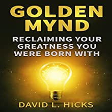 Golden Mynd: Reclaiming Your Greatness You Were Born With | Livre audio Auteur(s) : D. L. Hicks Narrateur(s) : Steve White