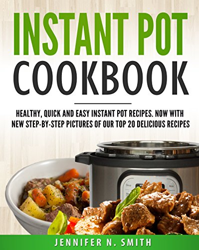 Instant Pot Cookbook: Healthy, Quick and Easy Instant Pot Recipes. Now With New Step-by-Step Pictures Of Our Top 20 Delicious Recipes by Jennifer N. Smith
