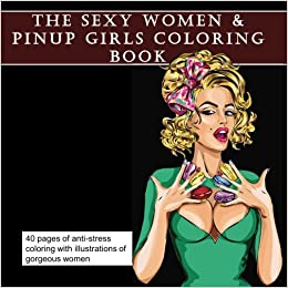 the sexy women coloring book adult coloring with erotic illustrated pictures of sexy babes art therapy for relaxation and relief from anxiety and depression