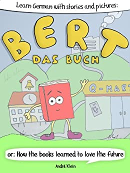 Learning German With Stories And Pictures: Bert Das Buch: or: How the books learned to love the future (German Edition) by [Klein, André]